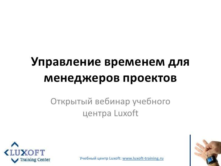 Управление временем для менеджеров проектов<br />Открытый вебинар учебного центра Luxoft<br />Учебный центр Luxoft: www.lu...