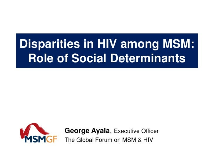 Disparities in HIV among MSM: Role of Social Determinants       George Ayala, Executive Officer       The Global Forum on ...