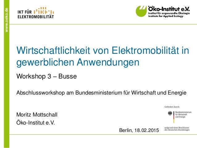 www.oeko.de Wirtschaftlichkeit von Elektromobilität in gewerblichen Anwendungen Workshop 3 – Busse Abschlussworkshop am Bu...