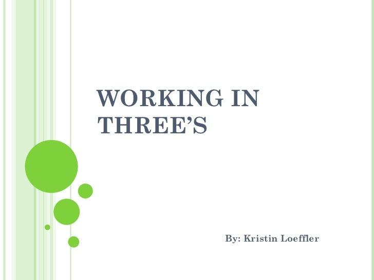 WORKING IN THREE'S By: Kristin Loeffler
