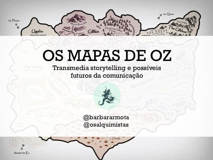OS MAPAS DE OZ Transmedia storytelling e possíveis      futuros da comunicação          @barbararmota          @osalquimis...