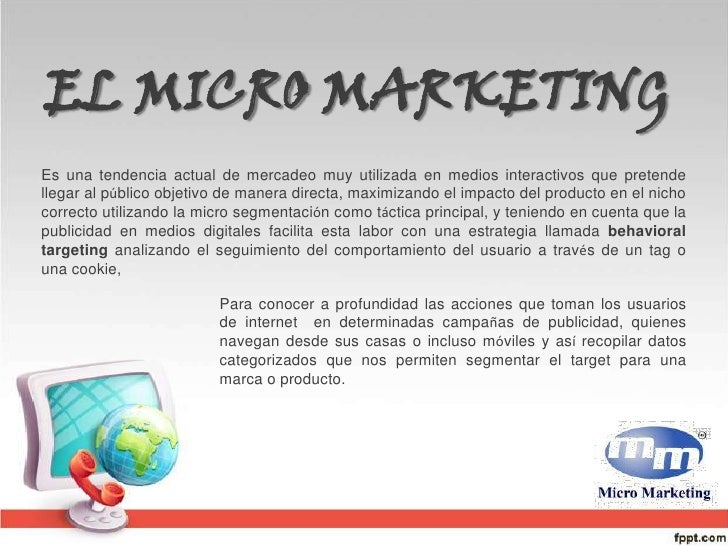 EL MICRO MARKETING <br />Es una tendencia actual de mercadeo muy utilizada en medios interactivos que pretende llegar al p...