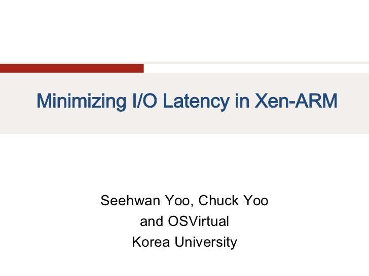 Minimizing I/O Latency in Xen-ARM       Seehwan Yoo, Chuck Yoo            and OSVirtual           Korea University