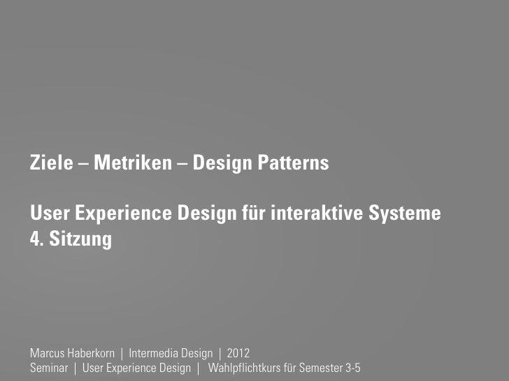 Ziele – Metriken – Design PatternsUser Experience Design für interaktive Systeme4. SitzungMarcus Haberkorn | Intermedia De...