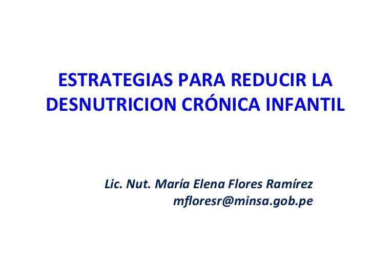 ESTRATEGIAS PARA REDUCIR LADESNUTRICION CRÓNICA INFANTIL     Lic. Nut. María Elena Flores Ramírez                 mfloresr...