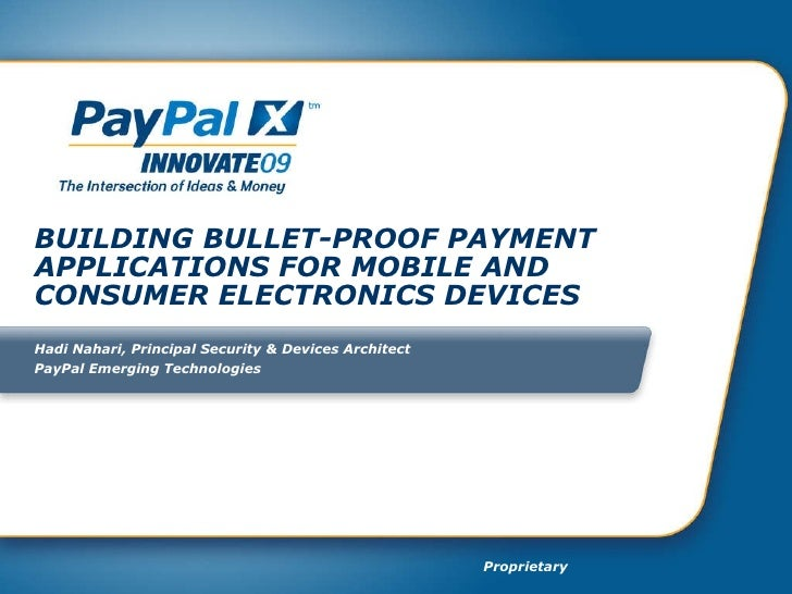 BUILDING BULLET-PROOF PAYMENT APPLICATIONS FOR MOBILE AND CONSUMER ELECTRONICS DEVICES Hadi Nahari, Principal Security & D...