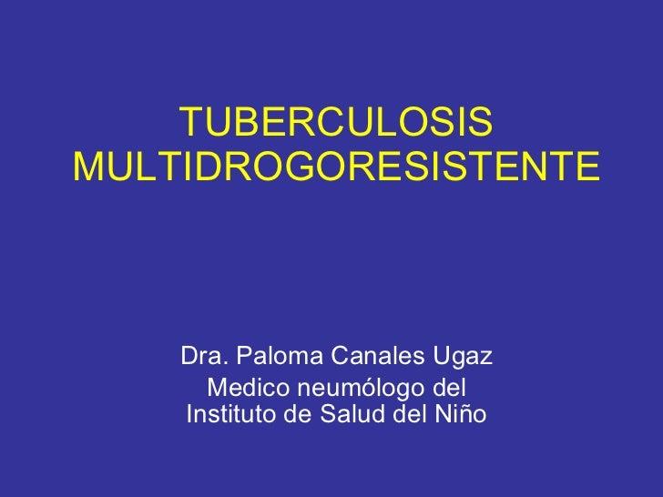 TUBERCULOSIS MULTIDROGORESISTENTE Dra. Paloma Canales Ugaz Medico neumólogo del Instituto de Salud del Niño