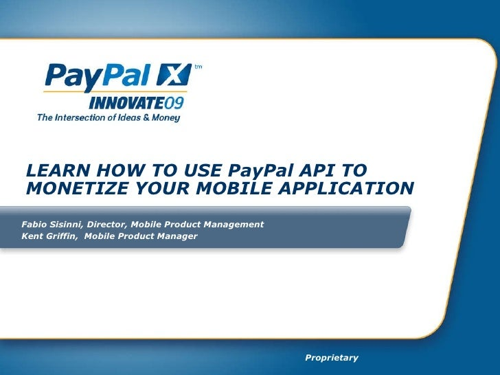 LEARN HOW TO USE PayPal API TO MONETIZE YOUR MOBILE APPLICATION Fabio Sisinni, Director, Mobile Product Management  Kent G...