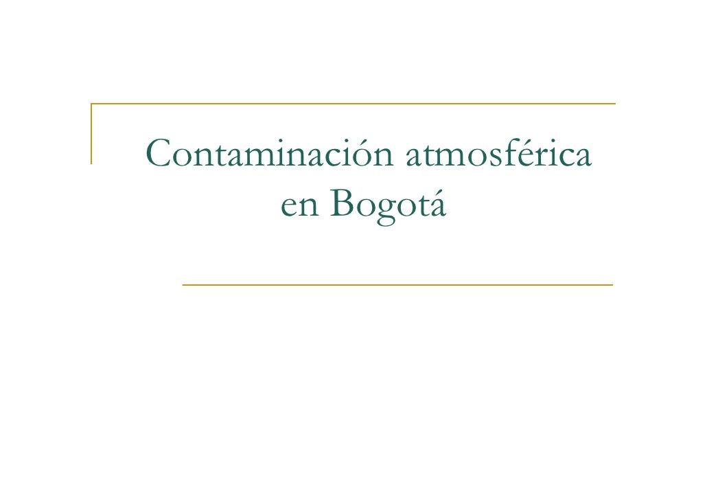 Contaminación atmosférica en Bogotá  Dada su ubicación, la capital tiene    una     ventaja, las corrientes de vientos que...