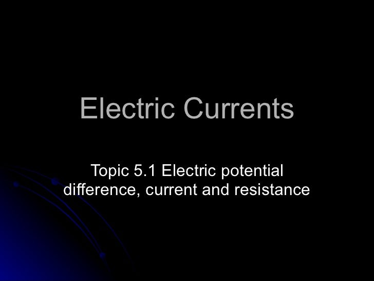 Electric Currents Topic  5 .1 Electric potential difference, current and resistance