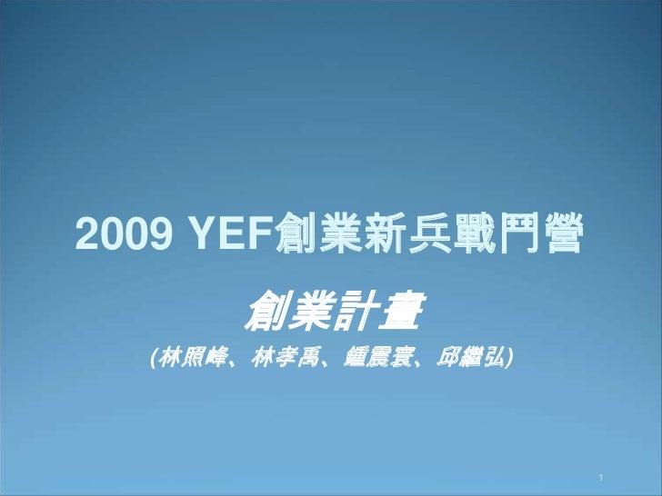 1<br />2009 YEF創業新兵戰鬥營<br />創業計畫<br />(林照峰、林孝禹、鍾震寰、邱繼弘)<br />