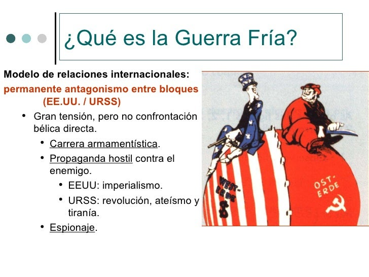 ¿Qué es la Guerra Fría? <ul><li>Modelo de relaciones internacionales: </li></ul><ul><li>permanente antagonismo entre bloqu...