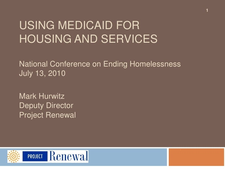 USING MEDICAID FOR HOUSING AND SERVICESNational Conference on Ending HomelessnessJuly 13, 2010Mark HurwitzDeputy DirectorP...