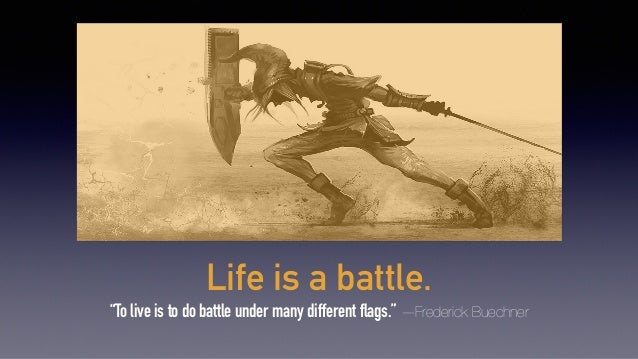"Life is a battle. ""To live is to do battle under many different flags."" —Frederick Buechner"