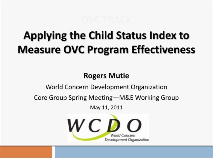OVC TRACK<br />Applying the Child Status Index to Measure OVC Program Effectiveness<br />Rogers Mutie <br />World Concern ...