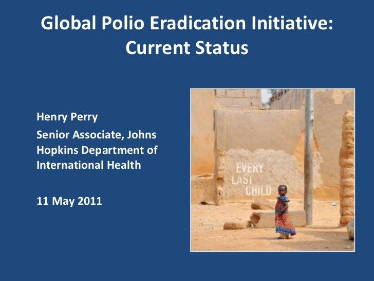 Global Polio Eradication Initiative: Current Status<br />Henry Perry<br />Senior Associate, Johns Hopkins Department of I...