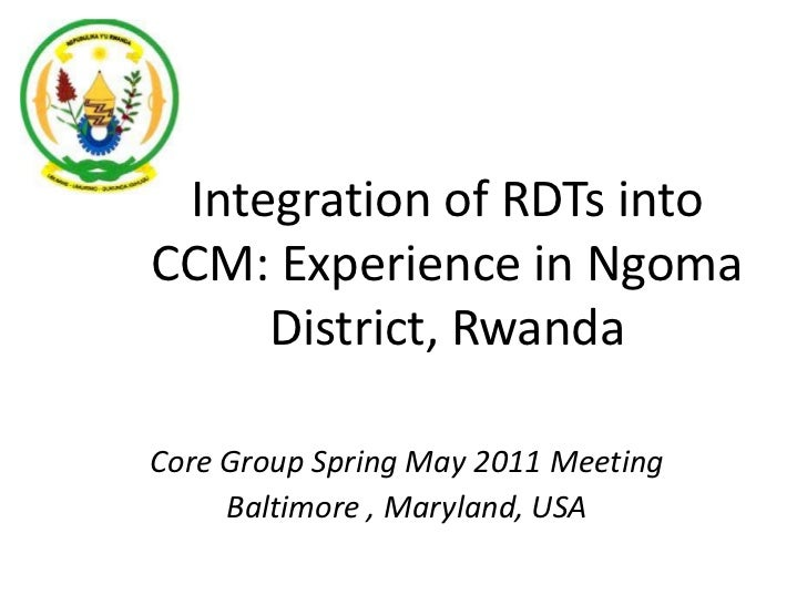 Integration of RDTs into CCM: Experience in Ngoma District, Rwanda<br />Core Group Spring May 2011 Meeting<br />Baltimore ...