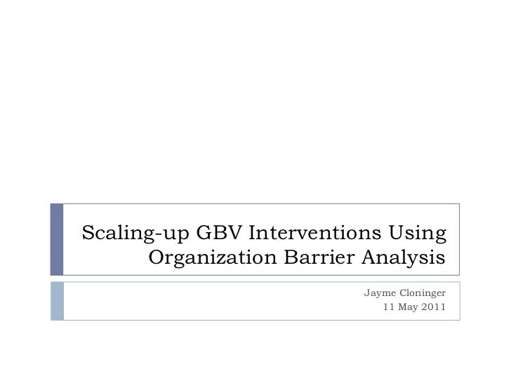 Scaling-up GBV Interventions Using Organization Barrier Analysis  <br />Jayme Cloninger<br />11 May 2011<br />