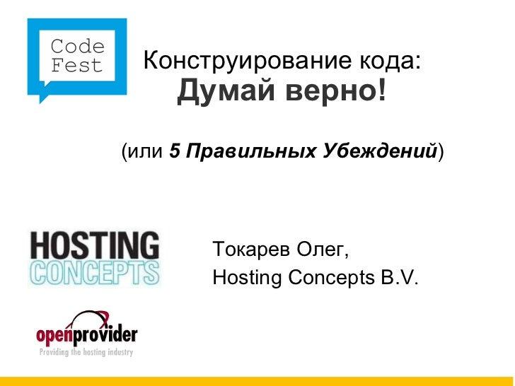 CodeFest 2011. Токарев О — Конструирование кода: «Думай верно!» (или 5 Правильных Убеждений)