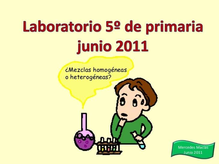 Laboratorio 5º de primariajunio 2011<br />¿Mezclas homogéneas o heterogéneas?<br />Mercedes Macías<br />Junio 2011<br />