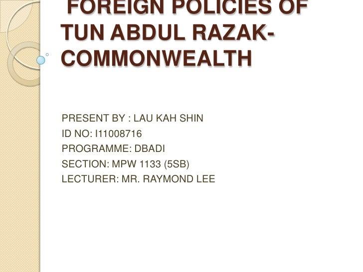 FOREIGN POLICIES OF TUN ABDUL RAZAK-COMMONWEALTH<br />PRESENT BY : LAU KAH SHIN<br />ID NO: I11008716<br />PROGRAMME: DBA...