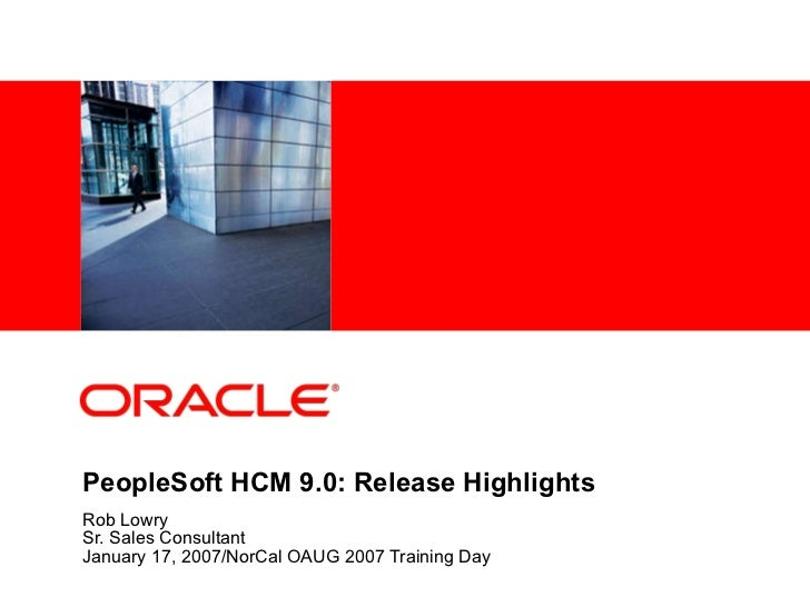 PeopleSoft HCM 9.0: Release Highlights Rob Lowry Sr. Sales Consultant January 17, 2007/NorCal OAUG 2007 Training Day
