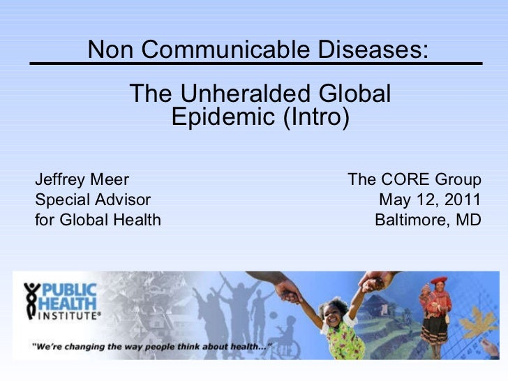 The Unheralded Global Epidemic (Intro) Non Communicable Diseases: Jeffrey Meer Special Advisor  for Global Health The CORE...
