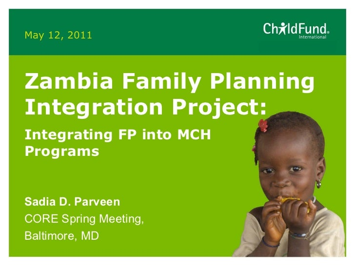 May 12, 2011 Zambia Family Planning Integration Project:  Integrating FP into MCH Programs  Sadia D. Parveen CORE Spring M...