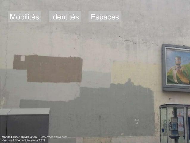 Mobilités  Identités  Mobile Education Médiation – Conférence d'ouverture Yasmine ABBAS – 5 décembre 2013  Espaces