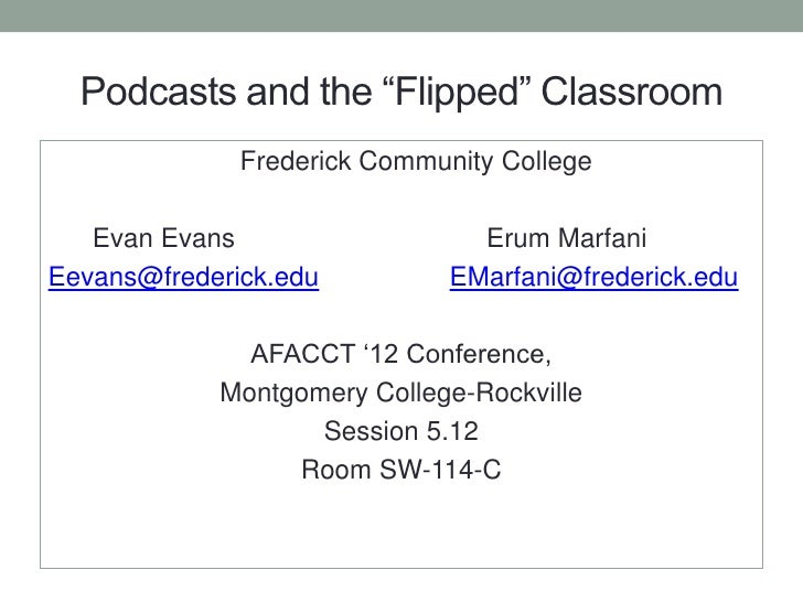 "Podcasts and the ""Flipped"" Classroom              Frederick Community College   Evan Evans                   Erum MarfaniE..."