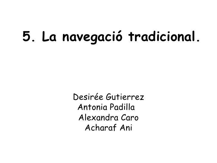 5. La navegació tradicional. Desirée Gutierrez Antonia Padilla  Alexandra Caro Acharaf Ani