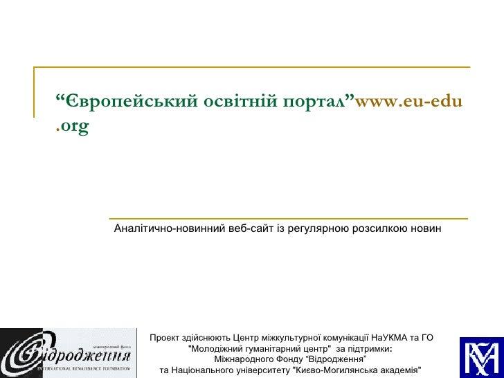 """"""" Європейський освітній портал"""" www . eu - edu . org   Аналітично-новинний веб-сайт із регулярною розсилкою новин Проект з..."""