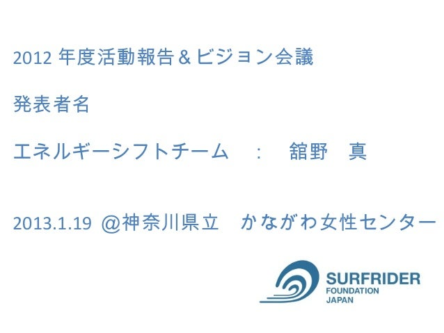 2012 年度活動報告&ビジョン会議発表者名エネルギーシフトチーム : 舘野 真2013.1.19 @神奈川県立 かながわ女性センター