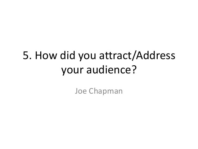 5. How did you attract/Address       your audience?          Joe Chapman