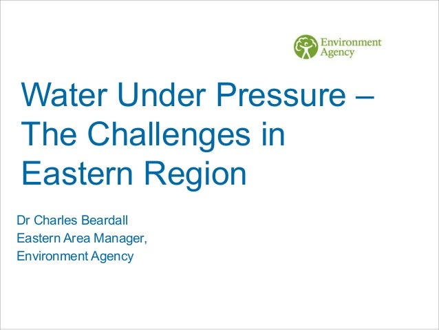 Water Under Pressure – The Challenges in Eastern Region Dr Charles Beardall Eastern Area Manager, Environment Agency