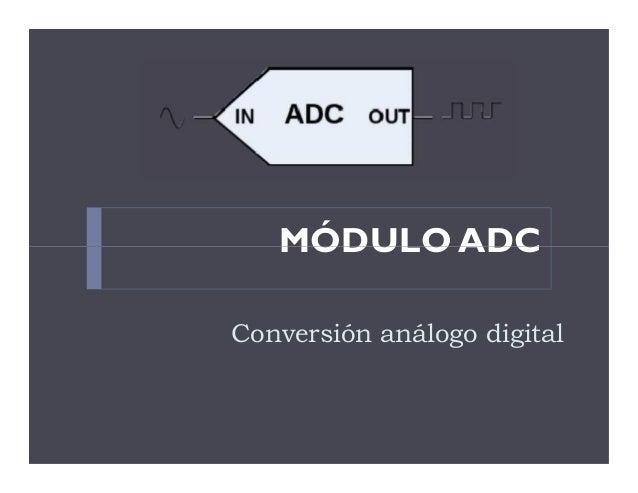 MÓDULO ADC Conversión análogo digital MÓDULO ADC