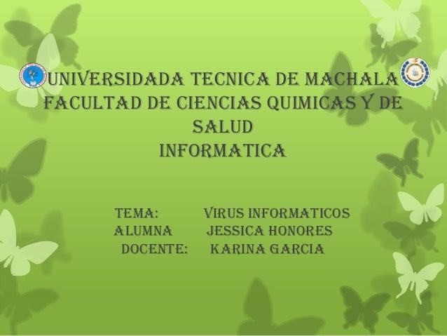 UNIVERSIDADA TECNICA DE MACHALA FACULTAD DE CIENCIAS QUIMICAS Y DE SALUD INFORMATICA TEMA: VIRUS INFORMATICOS ALUMNA JESSI...