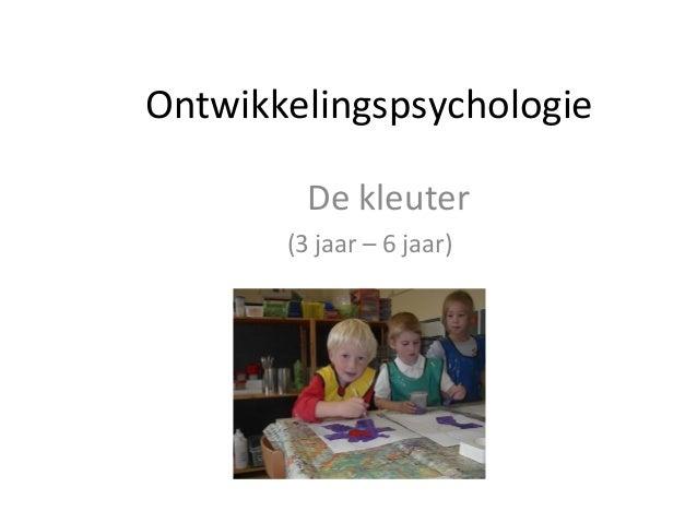Ontwikkelingspsychologie De kleuter (3 jaar – 6 jaar)