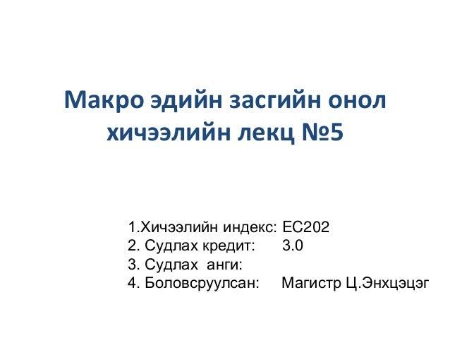 Макро эдийн засгийн онол хичээлийн лекц №5  1.Хичээлийн индекс: EC202 2. Судлах кредит: 3.0 3. Судлах анги: 4. Боловсруулс...