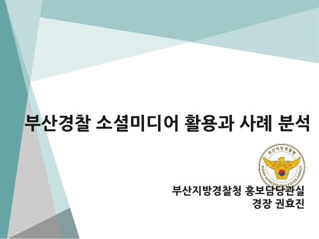 부산경찰 소셜미디어 활용과 사례 분석  부산지방경찰청 홍보담당관실 경장 권효진