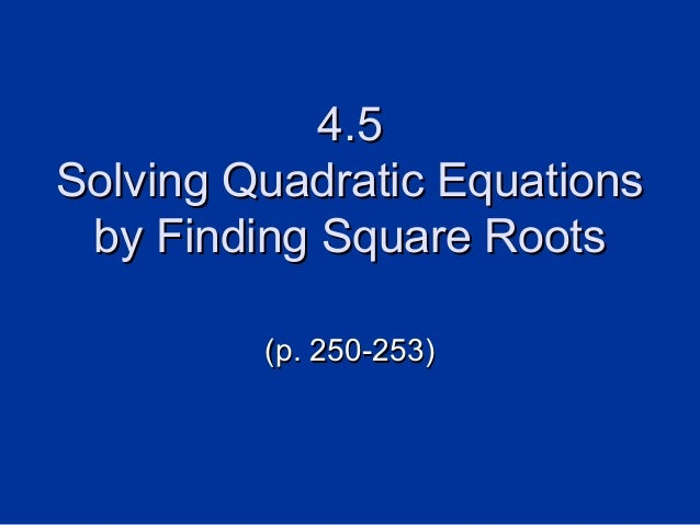 4.5 Solving Quadratic Equations by Finding Square Roots (p. 250-253)
