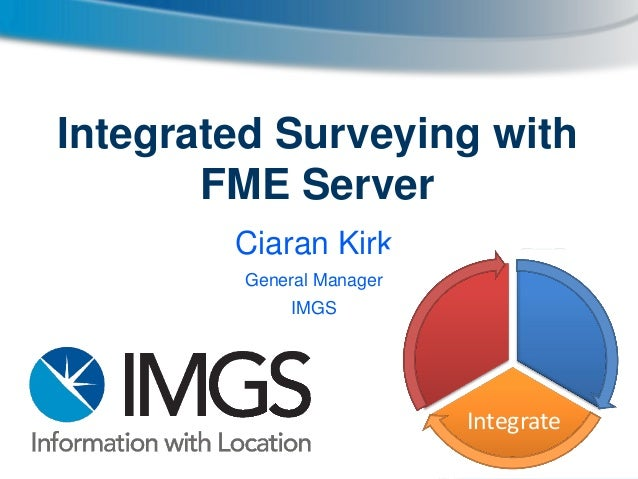 Integrated Surveying with FME Server Ciaran Kirk General Manager  IMGS  Integrate