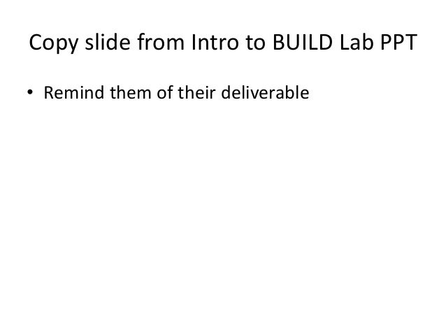 Copy slide from Intro to BUILD Lab PPT • Remind them of their deliverable