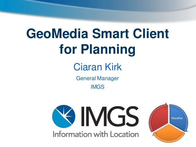 GeoMedia Smart Client for Planning Ciaran Kirk General Manager IMGS  Visualise