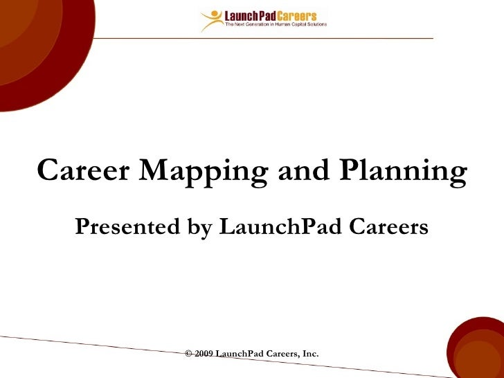 Career Mapping and Planning Presented by LaunchPad Careers © 2009 LaunchPad Careers, Inc.