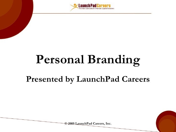Personal Branding Presented by LaunchPad Careers © 2009 LaunchPad Careers, Inc.