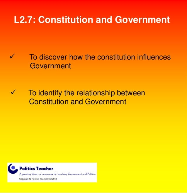 L2.7: Constitution and Government    To discover how the constitution influences Government    To identify the relations...