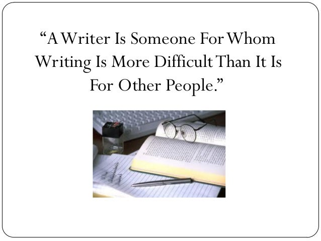 """""""A Writer Is Someone For Whom Writing Is More Difficult Than It Is For Other People."""""""