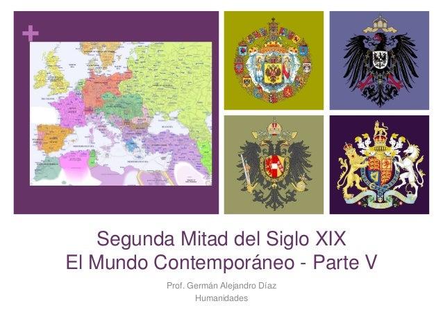 + Segunda Mitad del Siglo XIX El Mundo Contemporáneo - Parte V Prof. Germán Alejandro Díaz Humanidades