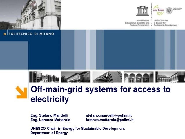Off-main-grid systems for access to electricity Eng. Stefano Mandelli stefano.mandelli@polimi.it Eng. Lorenzo Mattarolo lo...